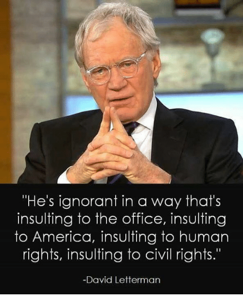 "America, Ignorant, and Memes: ""He's ignorant in a way that's  insulting to the office, insulting  to America, insulting to human  rights, insulting to civil rights.""  David Letterman"