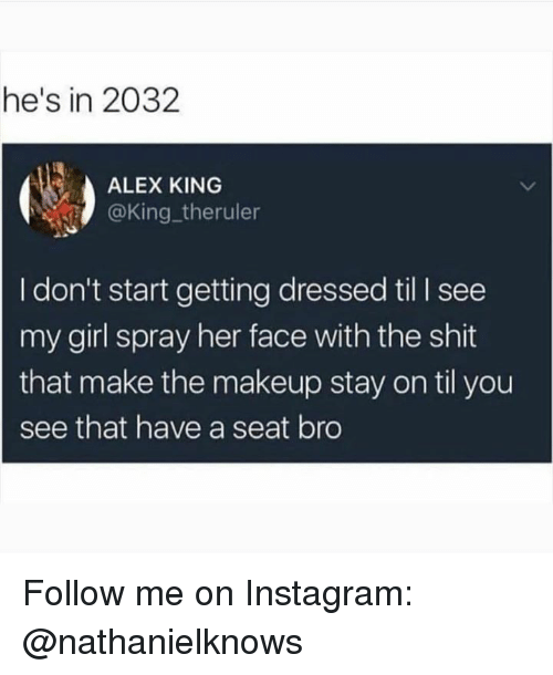 Instagram, Makeup, and Memes: he's in 2032  ALEX KING  @King. theruler  I don't start getting dressed til I see  my girl spray her face with the shit  that make the makeup stay on til you  see that have a seat bro Follow me on Instagram: @nathanielknows