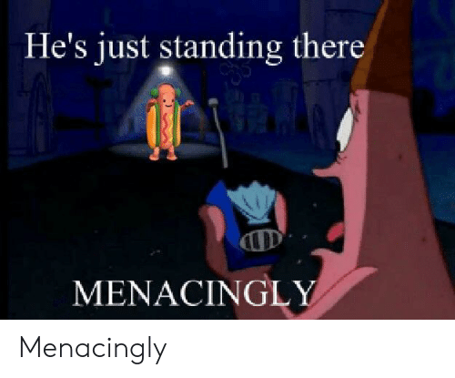 Menacingly: He's just standing there  MENACINGL Menacingly
