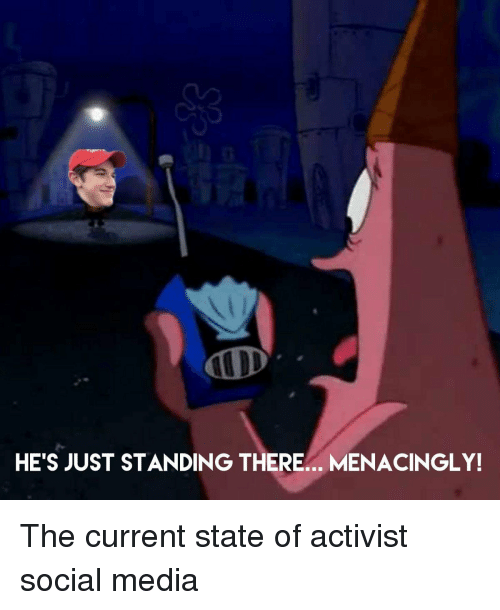 Menacingly: HE'S JUST STANDING THERE.. MENACINGLY! The current state of activist social media