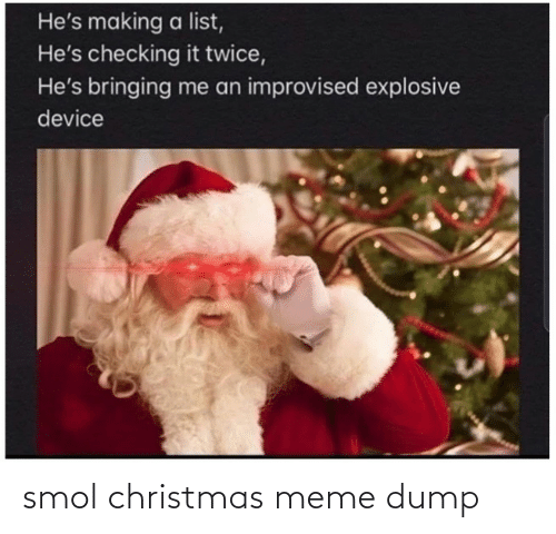 Twice: He's making a list,  He's checking it twice,  He's bringing me an improvised explosive  device smol christmas meme dump