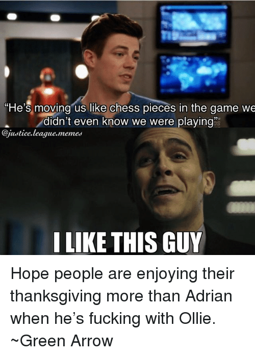 League Memes: He's moving us like chess pieces in the game we  -didn't even know we were playing  @justice.league.memes  I LIKE THIS GUY Hope people are enjoying their thanksgiving more than Adrian when he's fucking with Ollie. ~Green Arrow