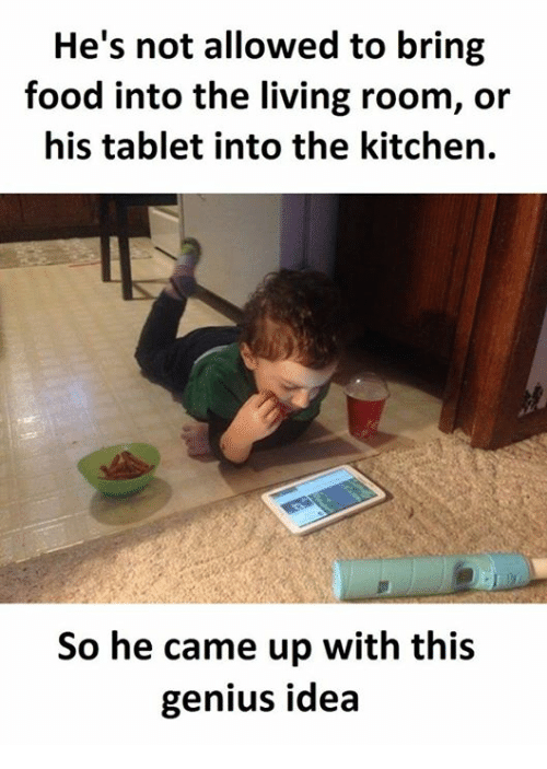Food, Tablet, and Genius: He's not allowed to bring  food into the living room, oir  his tablet into the kitchen.  So he came up with this  genius idea