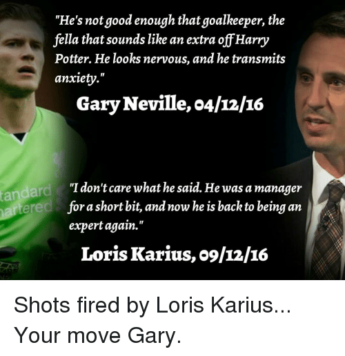 """gary neville: """"He's not good enough that goalkeeper, the  fella that sounds like an extra off Harry  Potter. He looks nervous, and he transmits  anxiety.""""  Gary Neville, o4/12/16  """"I don't care what he said. He was a manager  short bit, and now he is back to being an  fora expert again.""""  Loris Karius, o9/12/IG Shots fired by Loris Karius... Your move Gary."""