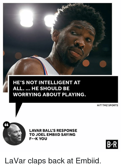Embiid: HE'S NOT INTELLIGENT AT  ALL... HE SHOULD BE  WORRYING ABOUT PLAYING  H/T TMZ SPORTS  LAVAR BALL'S RESPONSE  TO JOEL EMBIID SAYING  F--K YOU  B R LaVar claps back at Embiid.