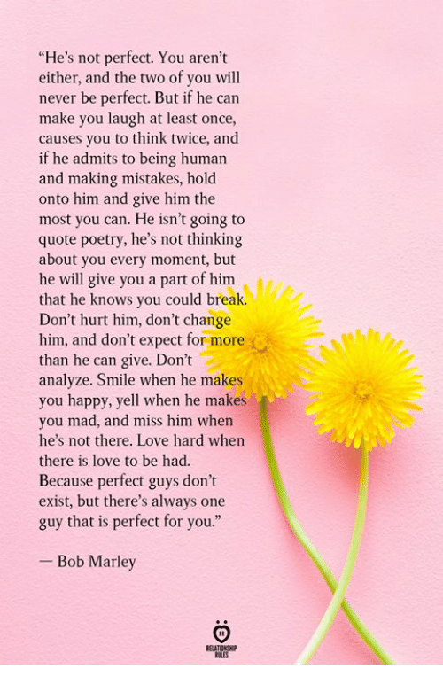 "Bob Marley, Love, and Break: ""He's not perfect. You aren't  either, and the two of you will  never be perfect. But if he can  make you laugh at least once,  causes you to think twice, and  if he admits to being human  and making mistakes, hold  onto him and give him the  most you can. He isn't going to  quote poetry, he's not thinking  about you every moment, but  he will give you a part of him  that he knows you could break.  Don't hurt him, don't change  him, and don't expect for more  than he can give. Don't  analyze. Smile when he makes  you happy, yell when he makes  you mad, and miss him when  he's not there. Love hard when  there is love to be had.  Because perfect guys don't  exist, but there's always one  guy that is perfect for you.""  - Bob Marley"