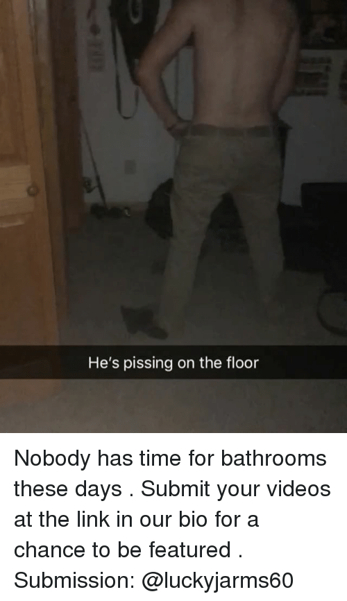 Memes, Videos, and Link: He's pissing on the floor Nobody has time for bathrooms these days . Submit your videos at the link in our bio for a chance to be featured . Submission: @luckyjarms60
