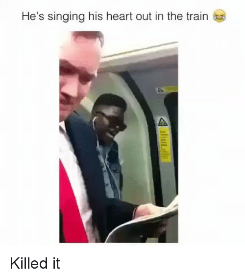 Memes, Singing, and Heart: He's singing his heart out in the train Killed it