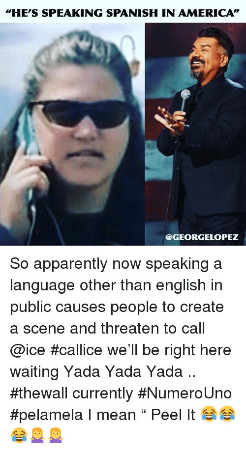 "America, Apparently, and Memes: HE'S SPEAKING SPANISH IN AMERICA""  @GEORGELOPEZ So apparently now speaking a language other than english in public  causes people to create a scene and threaten to call @ice #callice we'll be right here  waiting Yada Yada Yada .. #thewall currently #NumeroUno #pelamela I mean "" Peel It 😂😂😂🤷‍♀️🤷‍♀️"