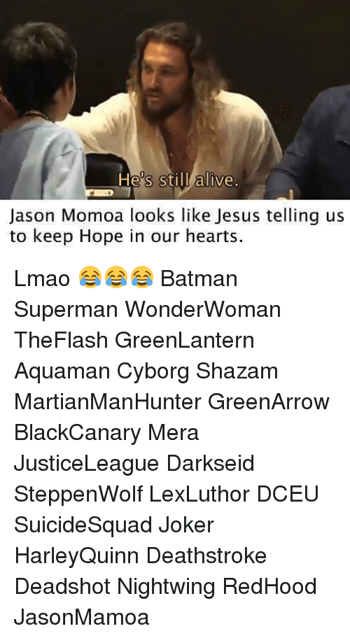 Alive, Batman, and Jesus: Hes stil alive.  Jason Momoa looks like Jesus telling us  to keep Hope in our hearts Lmao 😂😂😂 Batman Superman WonderWoman TheFlash GreenLantern Aquaman Cyborg Shazam MartianManHunter GreenArrow BlackCanary Mera JusticeLeague Darkseid SteppenWolf LexLuthor DCEU SuicideSquad Joker HarleyQuinn Deathstroke Deadshot Nightwing RedHood JasonMamoa