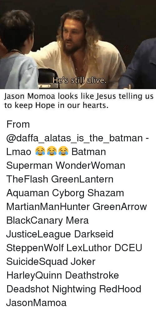 Alive, Batman, and Jesus: He's still alive.  Jason Momoa looks like Jesus telling us  to keep Hope in our hearts. From @daffa_alatas_is_the_batman - Lmao 😂😂😂 Batman Superman WonderWoman TheFlash GreenLantern Aquaman Cyborg Shazam MartianManHunter GreenArrow BlackCanary Mera JusticeLeague Darkseid SteppenWolf LexLuthor DCEU SuicideSquad Joker HarleyQuinn Deathstroke Deadshot Nightwing RedHood JasonMamoa