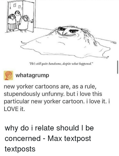 "Unfunny: ""He's still quite handsome, despite what happened  what agrump  new yorker cartoons are, as a rule,  stupendously unfunny. but i love this  particular new yorker cartoon. i love it. i  LOVE it why do i relate should I be concerned - Max textpost textposts"