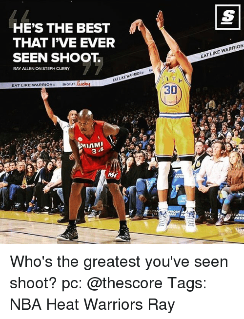 Memes, 🤖, and Warrior: HE'S THE BEST  THAT IVE EVER  SEEN SHOOT.  RAY ALLENON STEPH CURRY  LIKE WARRIORS  EAT EAT LIKE WARRIOR  sHop AT Huckar  TA 3  30  EAT LIKE  WARRIOR  RESS Who's the greatest you've seen shoot? pc: @thescore Tags: NBA Heat Warriors Ray