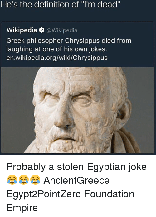 """Philosophically: He's the definition of """"l'm dead""""  Wikipedia @Wikipedia  Greek philosopher Chrysippus died from  laughing at one of his own jokes.  en.wikipedia.org/wiki/Chrysippus Probably a stolen Egyptian joke 😂😂😂 AncientGreece Egypt2PointZero Foundation Empire"""