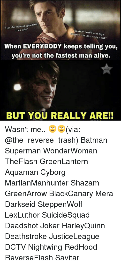 "Fastest Man Alive: ""He's the slowest speedster  they said  avitar could run laps  nd his ass, they said.""  When EVERYBODY keeps telling you,  you're not the fastest man alive.  BUT YOU REALLY ARE! Wasn't me.. 🙄🙄(via: @the_reverse_trash) Batman Superman WonderWoman TheFlash GreenLantern Aquaman Cyborg MartianManhunter Shazam GreenArrow BlackCanary Mera Darkseid SteppenWolf LexLuthor SuicideSquad Deadshot Joker HarleyQuinn Deathstroke JusticeLeague DCTV Nightwing RedHood ReverseFlash Savitar"
