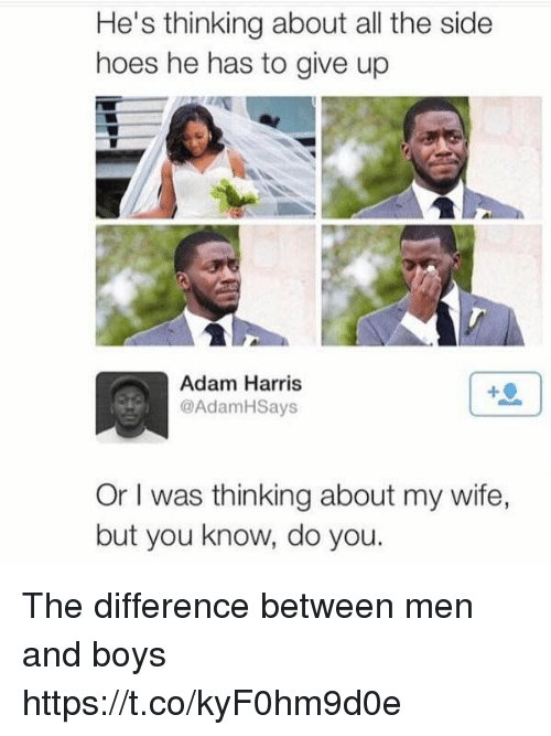 Hoes, Girl Memes, and Wife: He's thinking about all the side  hoes he has to give up  Adam Harris  AdamHSays  Or was thinking about my wife,  but you know, do you. The difference between men and boys https://t.co/kyF0hm9d0e