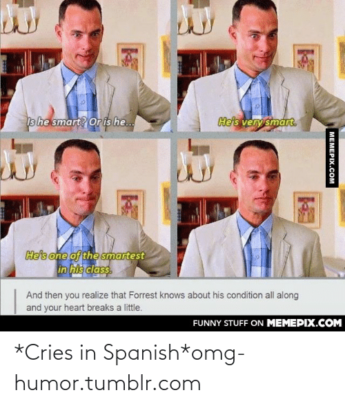 cries in spanish: He's very smart.  Is he smart? Or is he..  He's one of the smartest  in his class.  And then you realize that Forrest knows about his condition all along  and your heart breaks a little.  FUNNY STUFF ON MEMEPIX.COM  MEMEPIX.COM *Cries in Spanish*omg-humor.tumblr.com