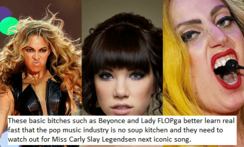 soup kitchen: hese basic bitches such as Beyonce and Lady FLOPga better learn real  fast that the pop music industry is no soup kitchen and they need to  watch out for Miss Carly Slay Legendsen next iconic song