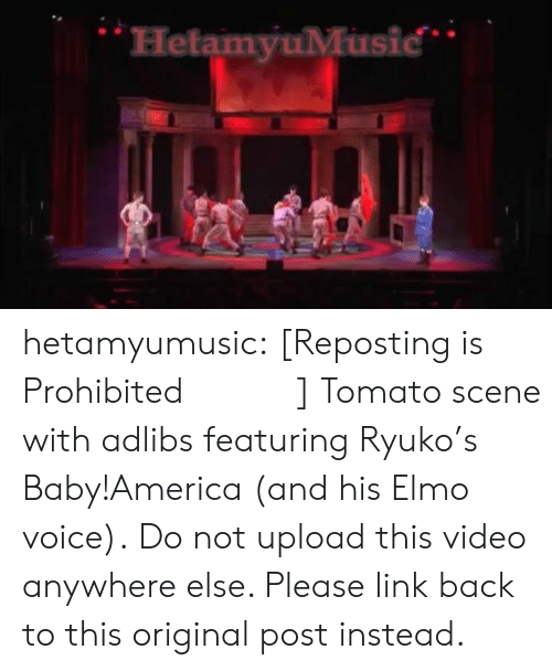 Elmo: HetamyuMusic hetamyumusic:   [Reposting is Prohibited・再投稿禁止]   Tomato scene with adlibs featuring Ryuko's Baby!America (and his Elmo voice). Do not upload this video anywhere else. Please link back to this original post instead.