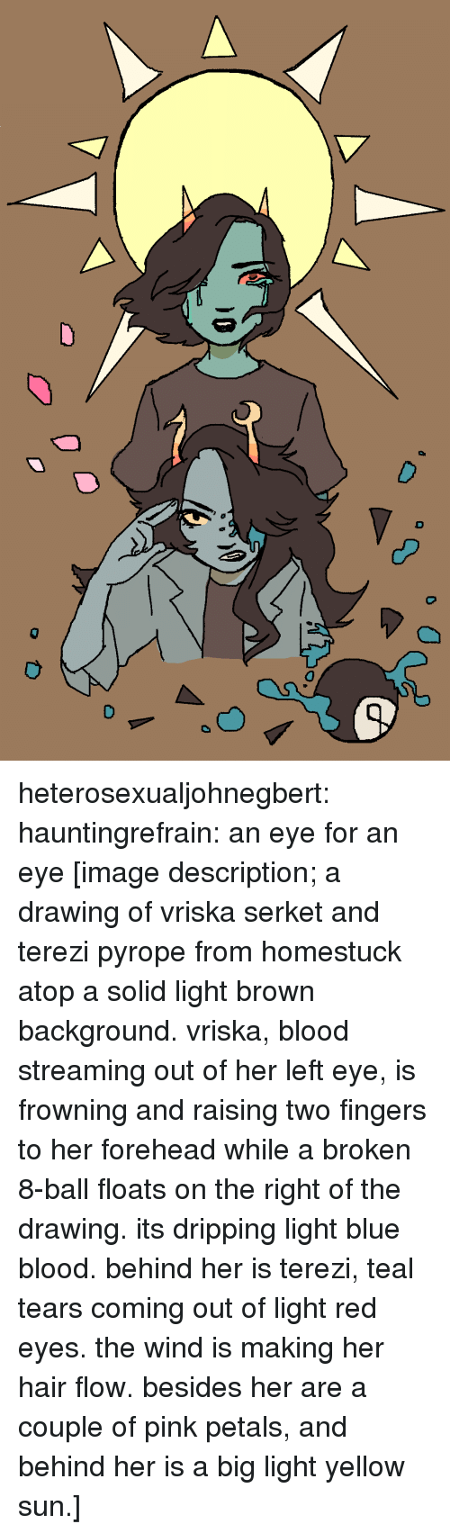 blue blood: heterosexualjohnegbert:  hauntingrefrain: an eye for an eye [image description; a drawing of vriska serket and terezi pyrope from homestuck atop a solid light brown background. vriska, blood streaming out of her left eye, is frowning and raising two fingers to her forehead while a broken 8-ball floats on the right of the drawing. its dripping light blue blood. behind her is terezi, teal tears coming out of light red eyes. the wind is making her hair flow. besides her are a couple of pink petals, and behind her is a big light yellow sun.]