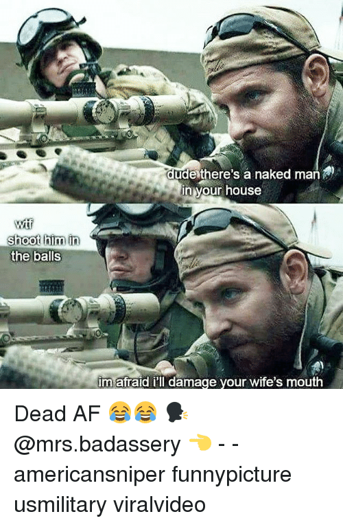 Af, Memes, and House: hethere's a naked man  in your house  shoot him in  the balls  im afraid i'll damage vour wife's mouth Dead AF 😂😂 🗣 @mrs.badassery 👈 - - americansniper funnypicture usmilitary viralvideo