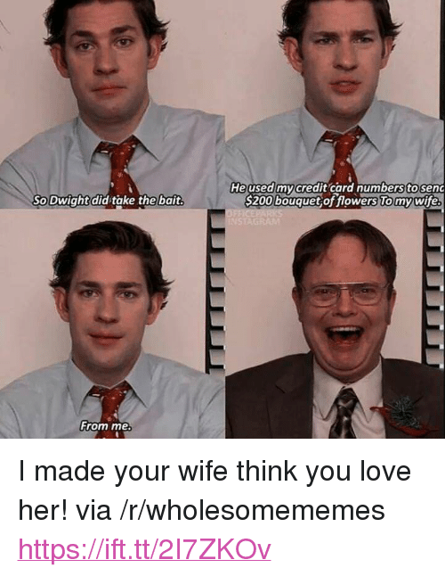 "Love, Flowers, and Wife: Heused mycredit card numberstosenc  S200 bouquet of flowers To mywife  So Dwight did take the bait  From me <p>I made your wife think you love her! via /r/wholesomememes <a href=""https://ift.tt/2I7ZKOv"">https://ift.tt/2I7ZKOv</a></p>"