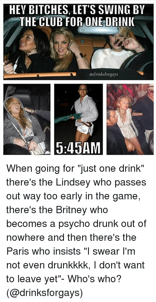 "Girl Memes: HEV BITCHES, LET'S SWING BY  THE CLUB FOR ONE DRINK  @drinks forgays When going for ""just one drink"" there's the Lindsey who passes out way too early in the game, there's the Britney who becomes a psycho drunk out of nowhere and then there's the Paris who insists ""I swear I'm not even drunkkkk, I don't want to leave yet""- Who's who? (@drinksforgays)"