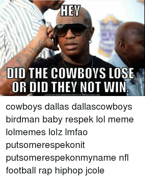 Cowboys Losing: HEV  DID THE COWBOYS LOSE  OR DID THEY NOT WIN  DOWNLOAD MEME GENERATOR FROM HTTp MECRUNCHcoM cowboys dallas dallascowboys birdman baby respek lol meme lolmemes lolz lmfao putsomerespekonit putsomerespekonmyname nfl football rap hiphop jcole