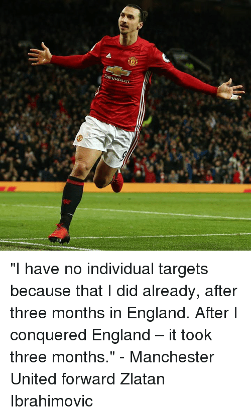 "England, Memes, and Manchester United: HEVia ""I have no individual targets because that I did already, after three months in England. After I conquered England – it took three months."" - Manchester United forward Zlatan Ibrahimovic"
