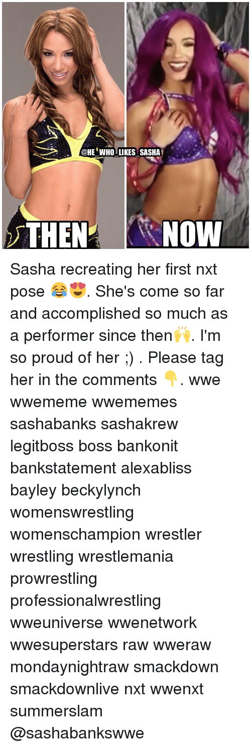 Bayley: @HEWHOLIKES SASHA  THEN NOW Sasha recreating her first nxt pose 😂😍. She's come so far and accomplished so much as a performer since then🙌. I'm so proud of her ;) . Please tag her in the comments 👇. wwe wwememe wwememes sashabanks sashakrew legitboss boss bankonit bankstatement alexabliss bayley beckylynch womenswrestling womenschampion wrestler wrestling wrestlemania prowrestling professionalwrestling wweuniverse wwenetwork wwesuperstars raw wweraw mondaynightraw smackdown smackdownlive nxt wwenxt summerslam @sashabankswwe