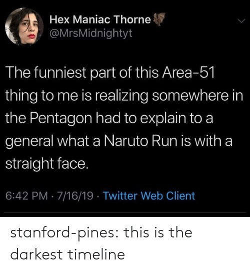 Stanford: Hex Maniac Thorne  @MrsMidnightyt  The funniest part of this Area-51  thing to me is realizing somewhere in  the Pentagon had to explain to a  general what a Naruto Run is with a  straight face.  6:42 PM 7/16/19 Twitter Web Client stanford-pines: this is the darkest timeline