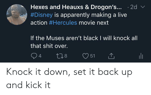 the muses: Hexes and Heauxs & Drogon's... 2d  #Disney is apparently making a live  action #Hercules movie nex  If the Muses aren't black I will knock all  that shit over  24  L1.8  51 Knock it down, set it back up and kick it