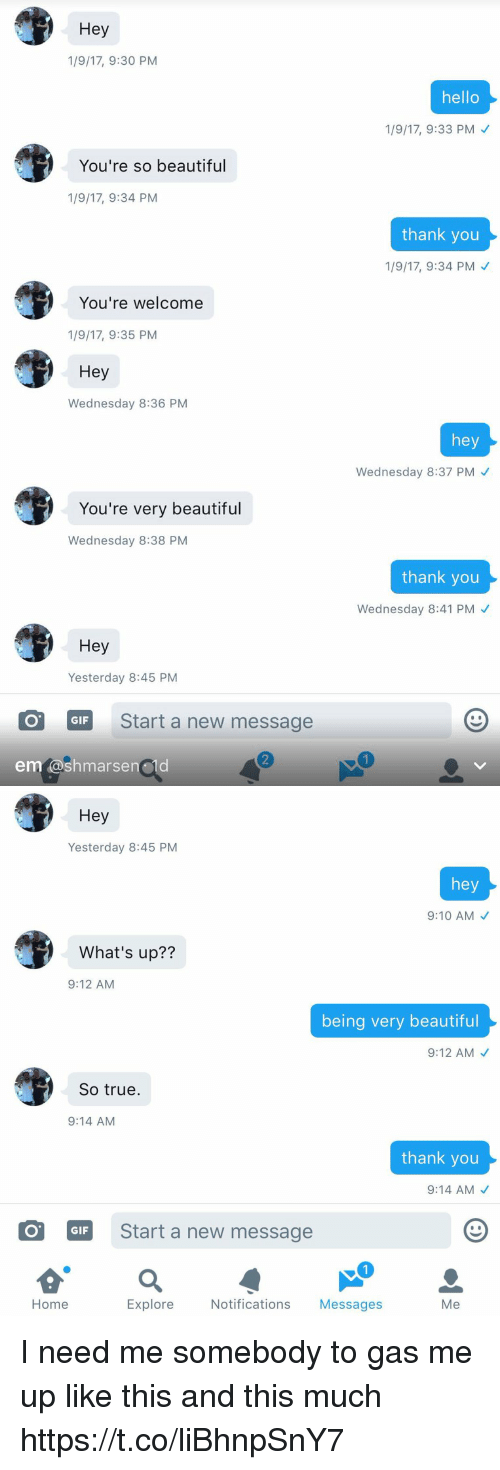 Beautiful, Gif, and Hello: Hey  1/9/17, 9:30 PM  You're so beautiful  1/9/17, 9:34 PM  You're welcome  1/9/17, 9:35 PM  Hey  Wednesday 8:36 PM  You're very beautiful  Wednesday 8:38 PM  Hey  Yesterday 8:45 PM  COT GIF Start a new message  em as  hello  1/9/17, 9:33 PM  thank you  1/9/17, 9:34 PM  hey  Wednesday 8:37 PM  thank you  Wednesday 8:41 PM   Hey  Yesterday 8:45 PM  hey  9:10 AM  What's up??  9:12 AM  being very beautiful  9:12 AM  So true.  9:14 AM  thank you  9:14 AM  GIF Start a new message  Home  Explore  Notifications  Messages  Me I need me somebody to gas me up like this and this much https://t.co/liBhnpSnY7