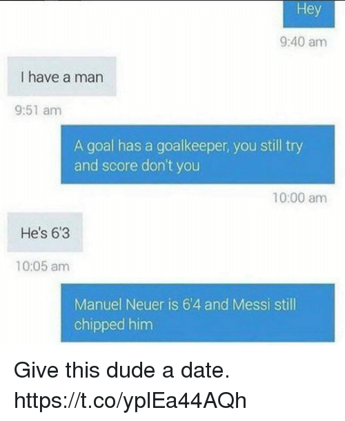 Dude, Funny, and Goals: Hey  9:40 am  I have a man  9:51 am  A goal has a goalkeeper, you still try  and score don't you  10:00 amm  He's 63  10:05 amm  Manuel Neuer is 6'4 and Messi still  chipped hinm Give this dude a date. https://t.co/yplEa44AQh
