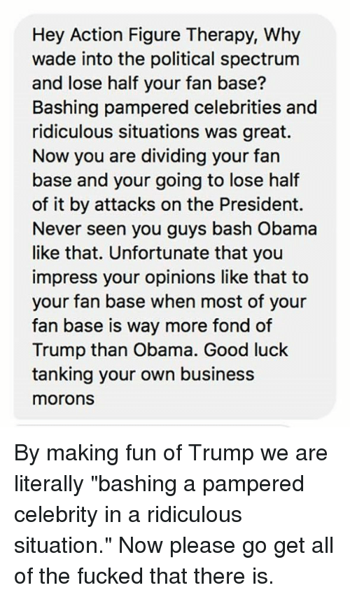"""Memes, Obama, and Business: Hey Action Figure Therapy, Why  wade into the political spectrum  and lose half your fan base?  Bashing pampered celebrities and  ridiculous situations was great.  Now you are dividing your fan  base and your going to lose half  of it by attacks on the President.  Never seen you guys bash Obama  like that. Unfortunate that you  impress your opinions like that to  your fan base when most of your  fan base is way more fond of  Trump than Obama. Good luck  tanking your own business  morons By making fun of Trump we are literally """"bashing a pampered celebrity in a ridiculous situation.""""  Now please go get all of the fucked that there is."""