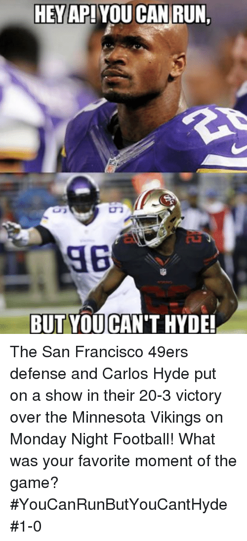 Minnesota Vikings: HEY AP! YOU CAN RUN,  BUT YOU CAN'T HYDE! The San Francisco 49ers defense and Carlos Hyde put on a show in their 20-3 victory over the Minnesota Vikings on Monday Night Football! What was your favorite moment of the game?  #YouCanRunButYouCantHyde  #1-0