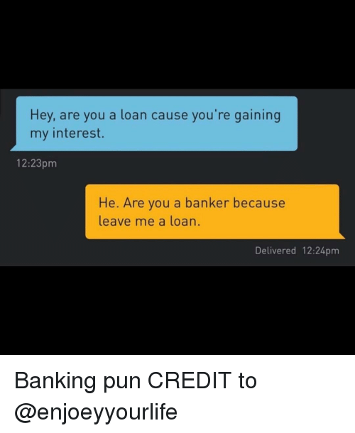 Banking: Hey, are you a loan cause you're gaining  my interest.  12:23pm  He. Are you a banker because  leave me a loan.  Delivered 12:24pm Banking pun CREDIT to @enjoeyyourlife