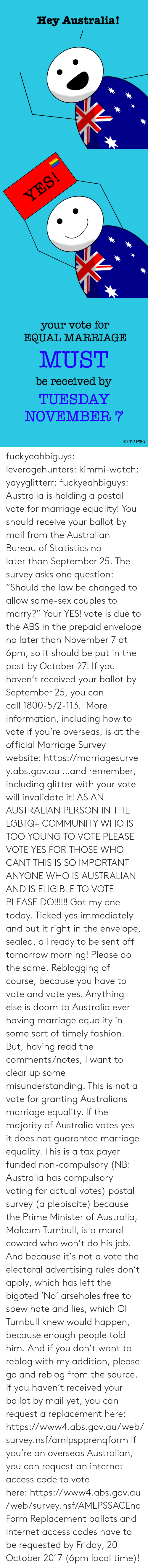 "compulsory: Hey Australia!   your vote for  EQUAL MARRIAGE  MUST  be received by  TUESDAY  NOVEMBER  02017 FYBG fuckyeahbiguys:  leveragehunters:  kimmi-watch:  yayyglitterr:  fuckyeahbiguys:  Australia is holding a postal vote for marriage equality! You should receive your ballot by mail from the Australian Bureau of Statistics no later than September 25. The survey asks one question: ""Should the law be changed to allow same-sex couples to marry?"" Your YES! vote is due to the ABS in the prepaid envelope no later than November 7 at 6pm, so it should be put in the post by October 27! If you haven't received your ballot by September 25, you can call 1800-572-113.  More information, including how to vote if you're overseas, is at the official Marriage Survey website: https://marriagesurvey.abs.gov.au …and remember, including glitter with your vote will invalidate it!  AS AN AUSTRALIAN PERSON IN THE LGBTQ+ COMMUNITY WHO IS TOO YOUNG TO VOTE PLEASE VOTE YES FOR THOSE WHO CANT THIS IS SO IMPORTANT ANYONE WHO IS AUSTRALIAN AND IS ELIGIBLE TO VOTE PLEASE DO!!!!!!  Got my one today. Ticked yes immediately and put it right in the envelope, sealed, all ready to be sent off tomorrow morning! Please do the same.  Reblogging of course, because you have to vote and vote yes. Anything else is doom to Australia ever having marriage equality in some sort of timely fashion. But, having read the comments/notes, I want to clear up some misunderstanding. This is not a vote for granting Australians marriage equality. If the majority of Australia votes yes it does not guarantee marriage equality. This is a tax payer funded non-compulsory (NB: Australia has compulsory voting for actual votes) postal survey (a plebiscite) because the Prime Minister of Australia, Malcom Turnbull, is a moral coward who won't do his job. And because it's not a vote the electoral advertising rules don't apply, which has left the bigoted 'No' arseholes free to spew hate and lies, which Ol Turnbull knew would happen, because enough people told him. And if you don't want to reblog with my addition, please go and reblog from the source.  If you haven't received your ballot by mail yet, you can request a replacement here: https://www4.abs.gov.au/web/survey.nsf/amlpspprenqform If you're an overseas Australian, you can request an internet access code to vote here: https://www4.abs.gov.au/web/survey.nsf/AMLPSSACEnqForm Replacement ballots and internet access codes have to be requested by Friday, 20 October 2017 (6pm local time)!"