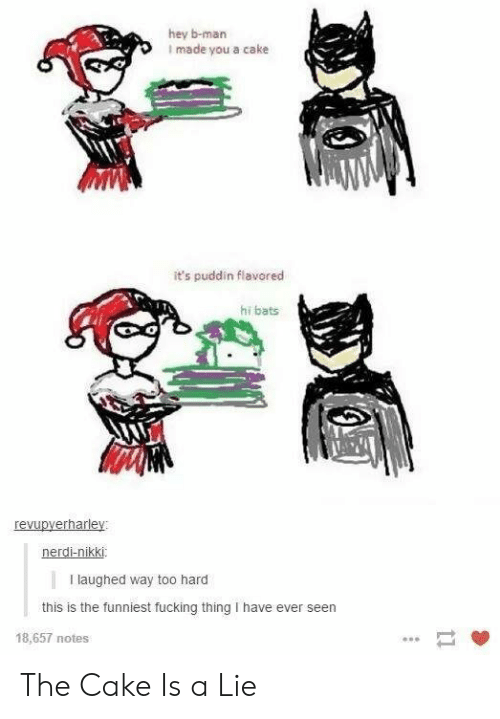 the cake is a lie: hey b-man  I made you a cake  it's puddin flavored  hi bats  revupyerharley:  nerdi-nikki  I laughed way too hard  this is the funniest fucking thing I have ever seen  18,657 notes The Cake Is a Lie