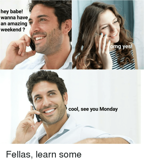 Memes, Omg, and Cool: hey babe!  wanna have  an amazing  weekend ?  omg yes!  cool, see you Monday Fellas, learn some