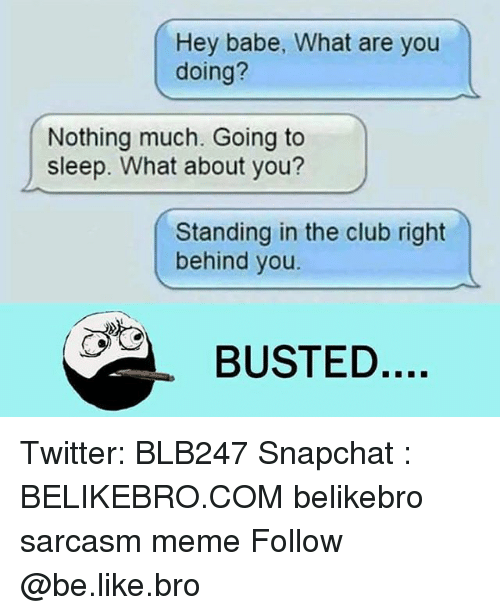 Be Like, Club, and Meme: Hey babe, What are you  doing?  Nothing much. Going to  sleep. What about you?  Standing in the club right  behind you.  BUSTED Twitter: BLB247 Snapchat : BELIKEBRO.COM belikebro sarcasm meme Follow @be.like.bro