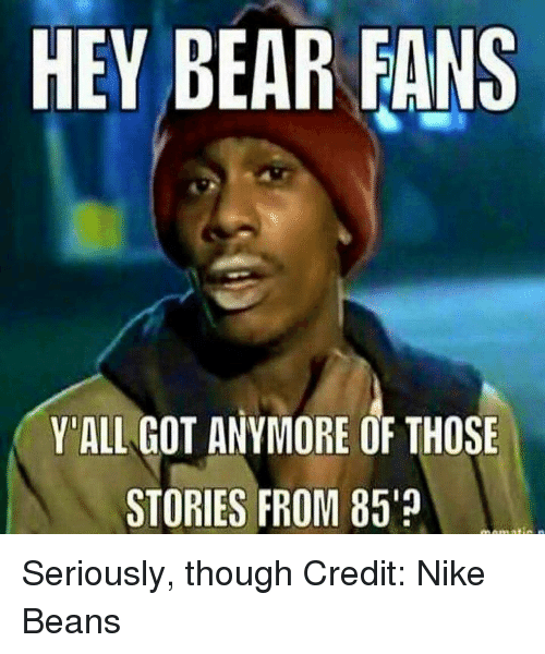 Nfl, Bearing, and Bearings: HEY BEAR FANS  Y'ALL GOT ANYMORE OF THOSE  STORIES FROM 85% Seriously, though Credit: Nike Beans