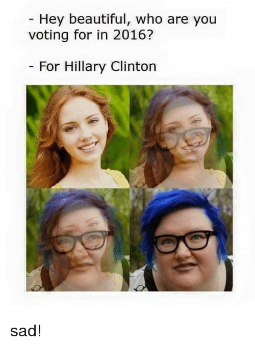 Beautiful, Hillary Clinton, and Dank Memes: Hey beautiful, who are you  voting for in 2016?  For Hillary Clinton sad!