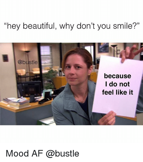 """Af, Beautiful, and Memes: """"hey beautiful, why don't you smile?""""  @bustle  because  I do not  feel like it Mood AF @bustle"""