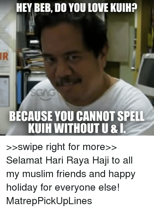 beb: HEY BEB, DO YOU LOVE KUIH?  IR  BECAUSE YOU CANNOT SPELL  KUIH WITHOUT U &I >>swipe right for more>> Selamat Hari Raya Haji to all my muslim friends and happy holiday for everyone else! MatrepPickUpLines
