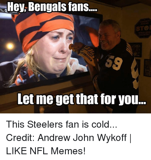 Steelers Fan: Hey Bengals fans....  COUNTRY  Let me getthat for you... This Steelers fan is cold... Credit: Andrew John Wykoff | LIKE NFL Memes!