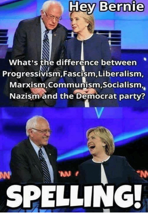 Memes, Party, and Socialism: Hey Bernie  What's the difference between  Progressivism, Fascism, Liberalism,  Marxism Communism,Socialism.  Nazism and the Democrat party?  SPELLING.