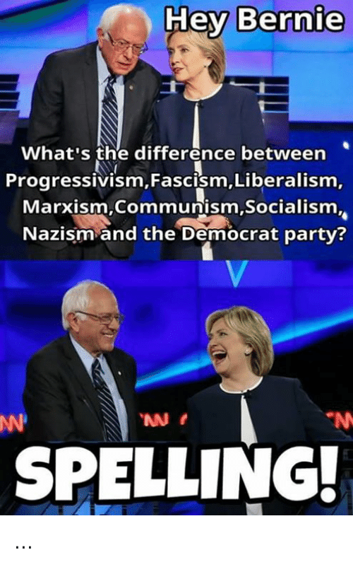 Memes, Party, and Socialism: Hey Bernie  What's the difference between  Progressivism,Fascism, Liberalism,  Marxism Communism,Socialism  Nazism and the Democrat party?  SPELLING: ...