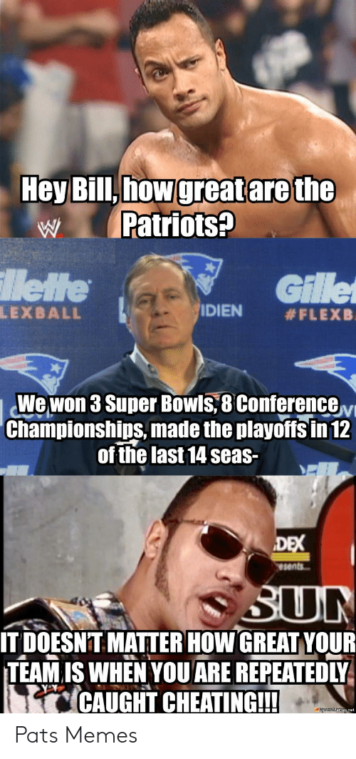 Pats Memes: Hey Bill, how  w Patriots?  Gillet  IDIEN #FLEXB  LM30000  Wewon 3 Super Bowls,8 ConferenceM  Championships, made the playoffs in 12  of the last 14 seas-  esents  ITDOESNTMATTER HOW GREAT YOUR  TEAM,IS WHEN YOU ARE REPEATEDLY  CAUGHT CHEATING!  oortsMemes net Pats Memes