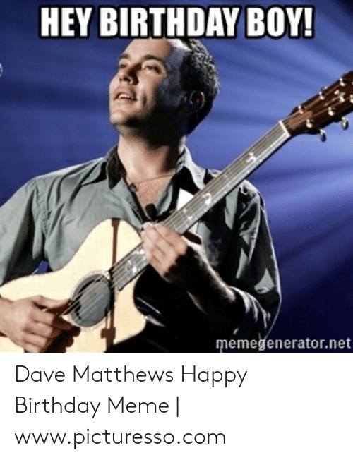 Dave Matthews Happy Birthday: HEY BIRTHDAY BOY!  memedenerator.net Dave Matthews Happy Birthday Meme | www.picturesso.com